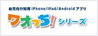 幼児向け知育 iPhone/iPad/Androidアプリ ワオっち!シリーズ